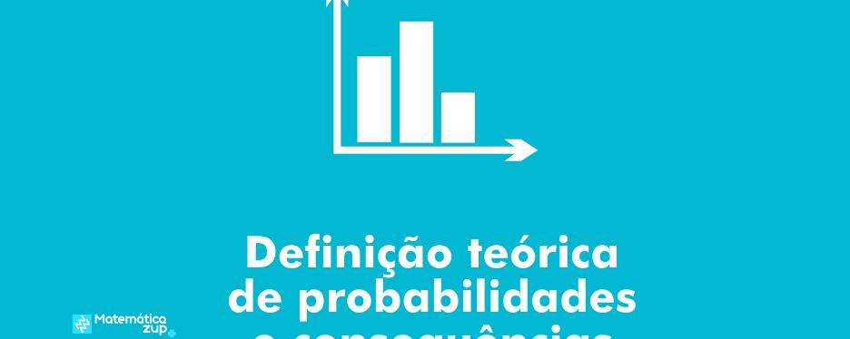 Definição teórica de probabilidades e consequências