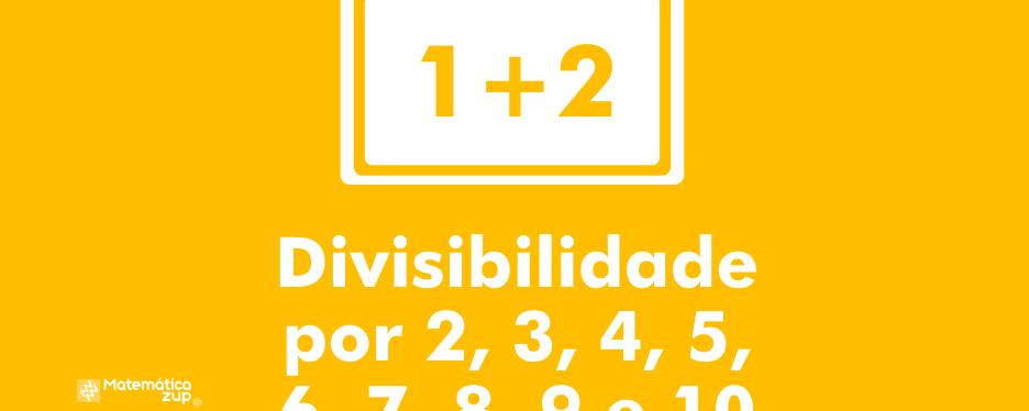 Divisibilidade por 2, 3, 4, 5, 6, 7, 8, 9 e 10